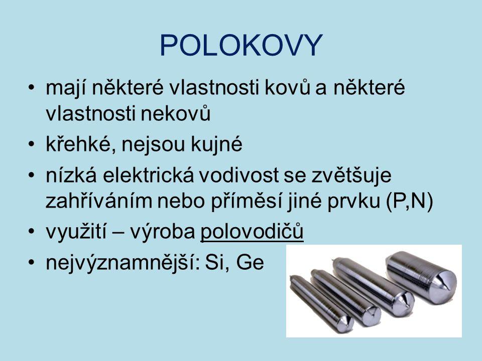 POLOKOVY mají některé vlastnosti kovů a některé vlastnosti nekovů křehké, nejsou kujné nízká elektrická vodivost se zvětšuje zahříváním nebo příměsí jiné prvku (P,N) využití – výroba polovodičů nejvýznamnější: Si, Ge