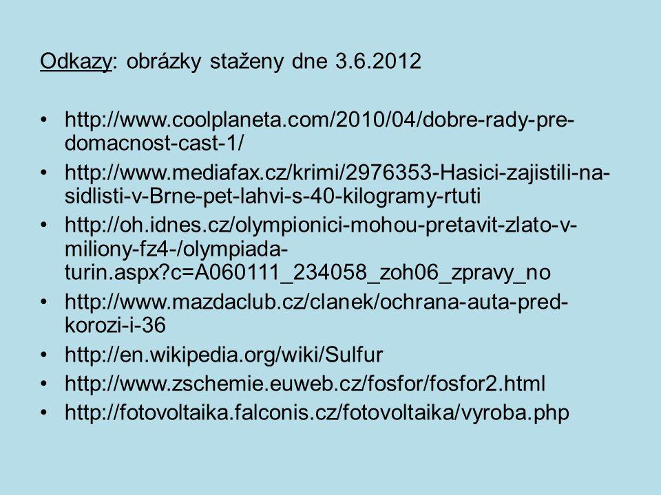Odkazy: obrázky staženy dne 3.6.2012 http://www.coolplaneta.com/2010/04/dobre-rady-pre- domacnost-cast-1/ http://www.mediafax.cz/krimi/2976353-Hasici-zajistili-na- sidlisti-v-Brne-pet-lahvi-s-40-kilogramy-rtuti http://oh.idnes.cz/olympionici-mohou-pretavit-zlato-v- miliony-fz4-/olympiada- turin.aspx c=A060111_234058_zoh06_zpravy_no http://www.mazdaclub.cz/clanek/ochrana-auta-pred- korozi-i-36 http://en.wikipedia.org/wiki/Sulfur http://www.zschemie.euweb.cz/fosfor/fosfor2.html http://fotovoltaika.falconis.cz/fotovoltaika/vyroba.php