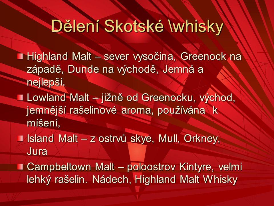 Dělení Skotské \whisky Highland Malt – sever vysočina, Greenock na západě, Dunde na východě, Jemná a nejlepší. Lowland Malt – jižně od Greenocku, vých