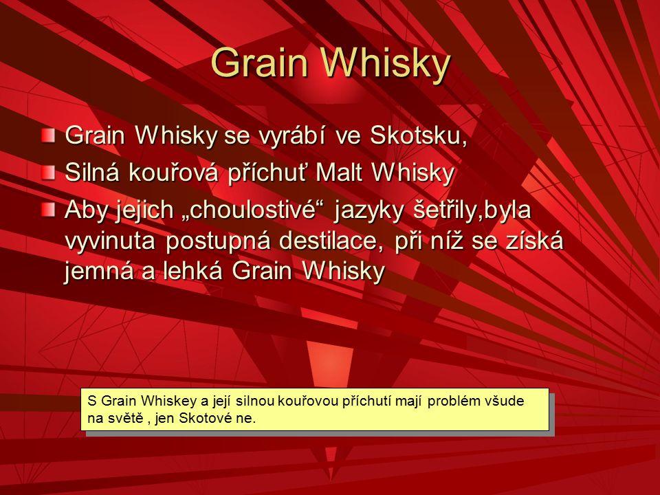 """Grain Whisky Grain Whisky se vyrábí ve Skotsku, Silná kouřová příchuť Malt Whisky Aby jejich """"choulostivé"""" jazyky šetřily,byla vyvinuta postupná desti"""