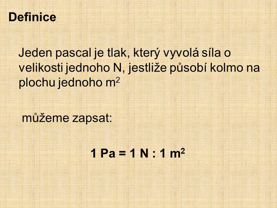 Definice Jeden pascal je tlak, který vyvolá síla o velikosti jednoho N, jestliže působí kolmo na plochu jednoho m 2 můžeme zapsat: 1 Pa = 1 N : 1 m 2