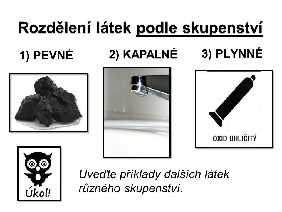 Rozdělení látek podle skupenství 1) PEVNÉ 2) KAPALNÉ 3) PLYNNÉ Uveďte příklady dalších látek různého skupenství.