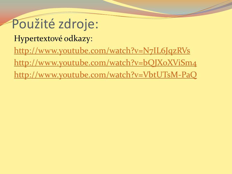 Použité zdroje: Hypertextové odkazy: http://www.youtube.com/watch v=N7IL6JqzRVs http://www.youtube.com/watch v=bQJXoXViSm4 http://www.youtube.com/watch v=VbtUTsM-PaQ