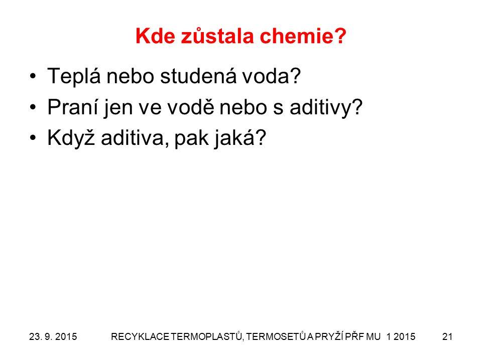 Kde zůstala chemie? Teplá nebo studená voda? Praní jen ve vodě nebo s aditivy? Když aditiva, pak jaká? 23. 9. 2015RECYKLACE TERMOPLASTŮ, TERMOSETŮ A P