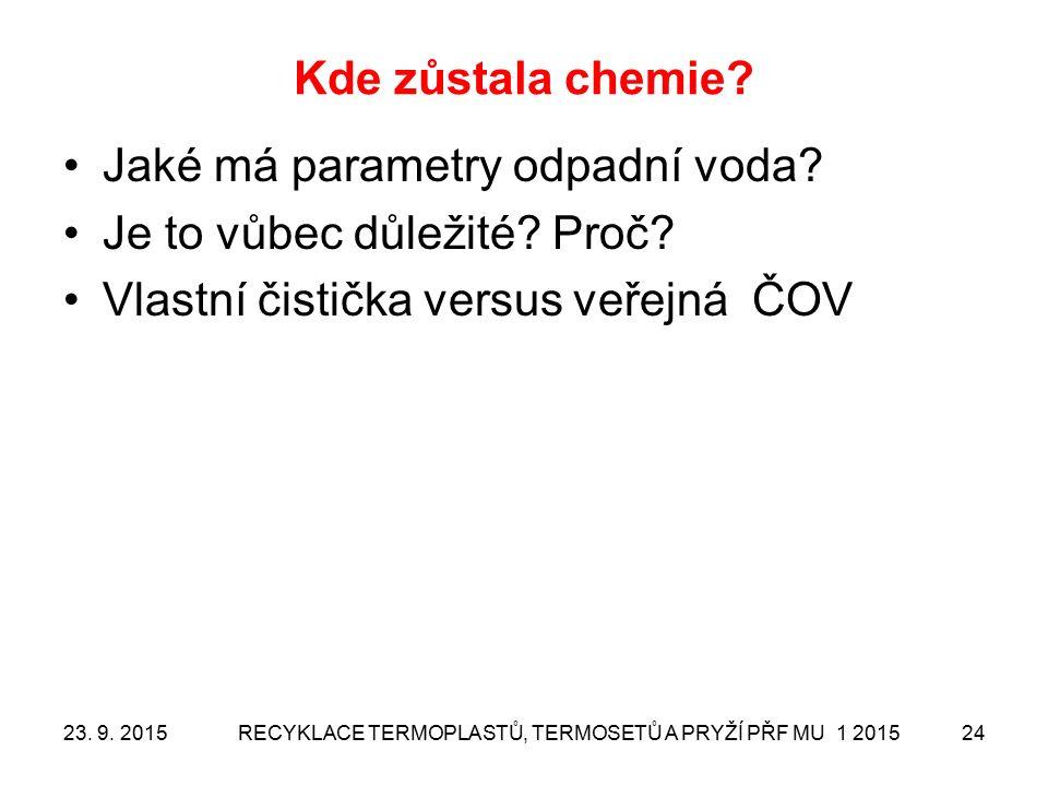 Kde zůstala chemie? Jaké má parametry odpadní voda? Je to vůbec důležité? Proč? Vlastní čistička versus veřejná ČOV 23. 9. 2015RECYKLACE TERMOPLASTŮ,