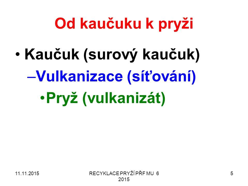 Od kaučuku k pryži Kaučuk (surový kaučuk) –Vulkanizace (síťování) Pryž (vulkanizát) 11.11.2015RECYKLACE PRYŽÍ PŘF MU 6 2015 5