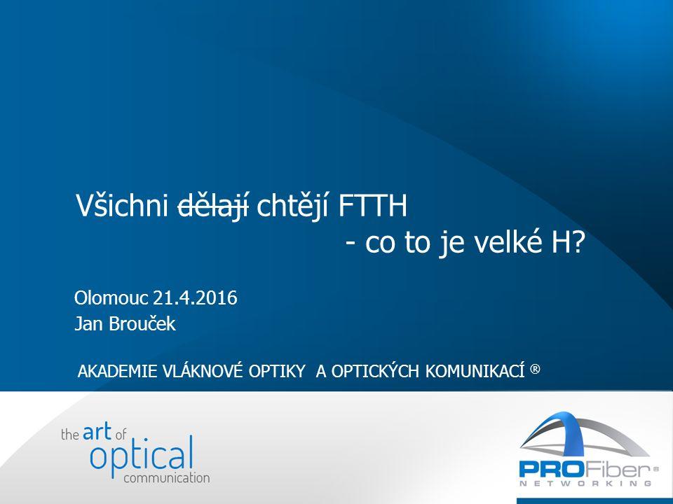 Olomouc 21.4.2016 Jan Brouček AKADEMIE VLÁKNOVÉ OPTIKY A OPTICKÝCH KOMUNIKACÍ ® Všichni dělají chtějí FTTH - co to je velké H?