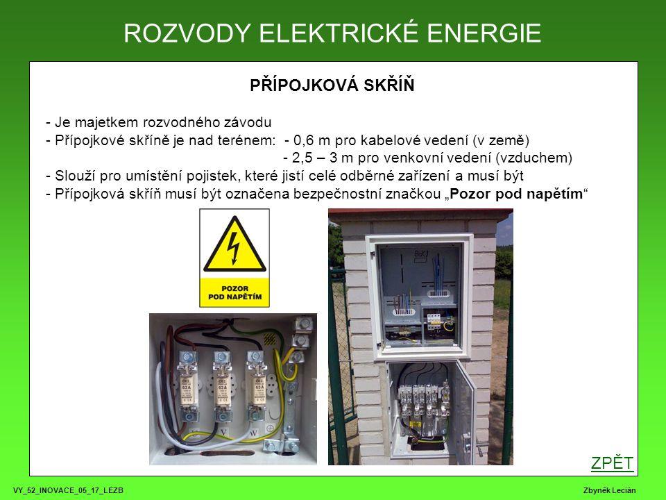 """VY_52_INOVACE_05_17_LEZB Zbyněk Lecián PŘÍPOJKOVÁ SKŘÍŇ - Je majetkem rozvodného závodu - Přípojkové skříně je nad terénem: - 0,6 m pro kabelové vedení (v země) - 2,5 – 3 m pro venkovní vedení (vzduchem) - Slouží pro umístění pojistek, které jistí celé odběrné zařízení a musí být - Přípojková skříň musí být označena bezpečnostní značkou """"Pozor pod napětím ROZVODY ELEKTRICKÉ ENERGIE ZPĚT"""
