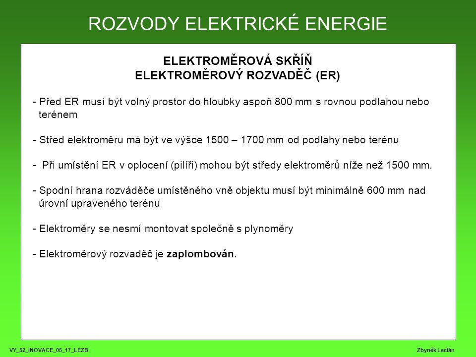 VY_52_INOVACE_05_17_LEZB Zbyněk Lecián ELEKTROMĚROVÁ SKŘÍŇ ELEKTROMĚROVÝ ROZVADĚČ (ER) - Před ER musí být volný prostor do hloubky aspoň 800 mm s rovnou podlahou nebo terénem - Střed elektroměru má být ve výšce 1500 – 1700 mm od podlahy nebo terénu - Při umístění ER v oplocení (pilíři) mohou být středy elektroměrů níže než 1500 mm.