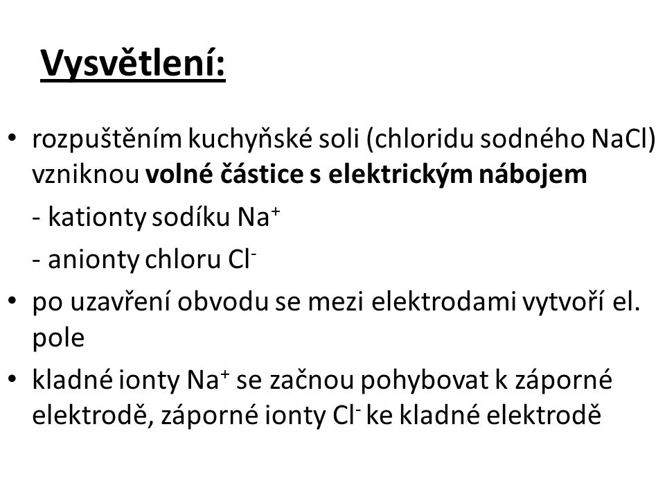 Vysvětlení: rozpuštěním kuchyňské soli (chloridu sodného NaCl) vzniknou volné částice s elektrickým nábojem - kationty sodíku Na + - anionty chloru Cl - po uzavření obvodu se mezi elektrodami vytvoří el.