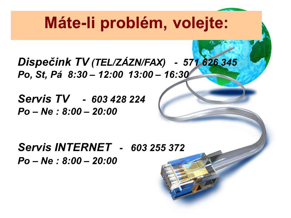 Dispečink TV (TEL/ZÁZN/FAX) - 571 626 345 Po, St, Pá 8:30 – 12:00 13:00 – 16:30 Servis TV - 603 428 224 Po – Ne : 8:00 – 20:00 Servis INTERNET - 603 255 372 Po – Ne : 8:00 – 20:00 Máte-li problém, volejte:
