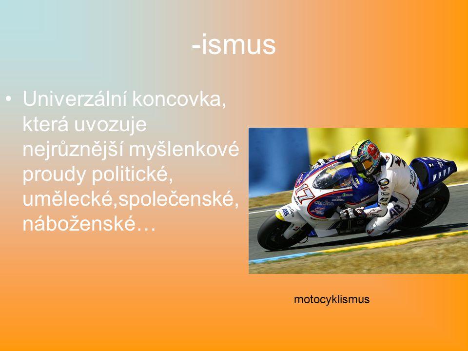 -ismus Univerzální koncovka, která uvozuje nejrůznější myšlenkové proudy politické, umělecké,společenské, náboženské… motocyklismus