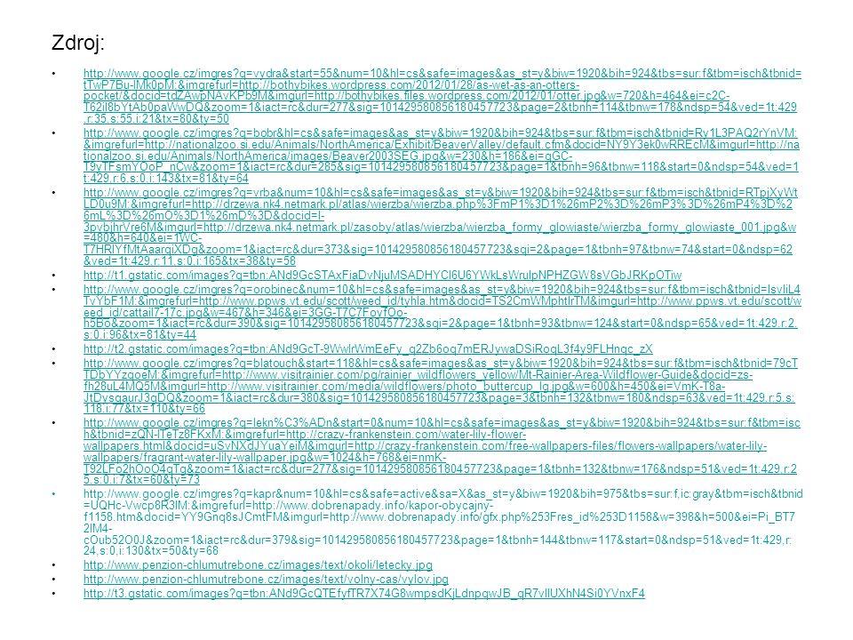 Zdroj: http://www.google.cz/imgres q=vydra&start=55&num=10&hl=cs&safe=images&as_st=y&biw=1920&bih=924&tbs=sur:f&tbm=isch&tbnid= tTwP7Bu-lMk0pM:&imgrefurl=http://bothybikes.wordpress.com/2012/01/28/as-wet-as-an-otters- pocket/&docid=tdZAwpNAvKPb9M&imgurl=http://bothybikes.files.wordpress.com/2012/01/otter.jpg&w=720&h=464&ei=c2C- T62iI8bYtAb0paWwDQ&zoom=1&iact=rc&dur=277&sig=101429580856180457723&page=2&tbnh=114&tbnw=178&ndsp=54&ved=1t:429,r:35,s:55,i:21&tx=80&ty=50http://www.google.cz/imgres q=vydra&start=55&num=10&hl=cs&safe=images&as_st=y&biw=1920&bih=924&tbs=sur:f&tbm=isch&tbnid= tTwP7Bu-lMk0pM:&imgrefurl=http://bothybikes.wordpress.com/2012/01/28/as-wet-as-an-otters- pocket/&docid=tdZAwpNAvKPb9M&imgurl=http://bothybikes.files.wordpress.com/2012/01/otter.jpg&w=720&h=464&ei=c2C- T62iI8bYtAb0paWwDQ&zoom=1&iact=rc&dur=277&sig=101429580856180457723&page=2&tbnh=114&tbnw=178&ndsp=54&ved=1t:429,r:35,s:55,i:21&tx=80&ty=50 http://www.google.cz/imgres q=bobr&hl=cs&safe=images&as_st=y&biw=1920&bih=924&tbs=sur:f&tbm=isch&tbnid=Ry1L3PAQ2rYnVM: &imgrefurl=http://nationalzoo.si.edu/Animals/NorthAmerica/Exhibit/BeaverValley/default.cfm&docid=NY9Y3ek0wRREcM&imgurl=http://na tionalzoo.si.edu/Animals/NorthAmerica/images/Beaver2003SEG.jpg&w=230&h=186&ei=qGC- T9yTFsmYOoP_nCw&zoom=1&iact=rc&dur=285&sig=101429580856180457723&page=1&tbnh=96&tbnw=118&start=0&ndsp=54&ved=1 t:429,r:6,s:0,i:143&tx=81&ty=64http://www.google.cz/imgres q=bobr&hl=cs&safe=images&as_st=y&biw=1920&bih=924&tbs=sur:f&tbm=isch&tbnid=Ry1L3PAQ2rYnVM: &imgrefurl=http://nationalzoo.si.edu/Animals/NorthAmerica/Exhibit/BeaverValley/default.cfm&docid=NY9Y3ek0wRREcM&imgurl=http://na tionalzoo.si.edu/Animals/NorthAmerica/images/Beaver2003SEG.jpg&w=230&h=186&ei=qGC- T9yTFsmYOoP_nCw&zoom=1&iact=rc&dur=285&sig=101429580856180457723&page=1&tbnh=96&tbnw=118&start=0&ndsp=54&ved=1 t:429,r:6,s:0,i:143&tx=81&ty=64 http://www.google.cz/imgres q=vrba&num=10&hl=cs&safe=images&as_st=y&biw=1920&bih=924&tbs=sur:f&tbm=isch&tbnid=RTpjXyWt LD0u