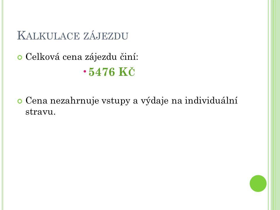 K ALKULACE ZÁJEZDU Celková cena zájezdu činí: 5476 K Č Cena nezahrnuje vstupy a výdaje na individuální stravu.