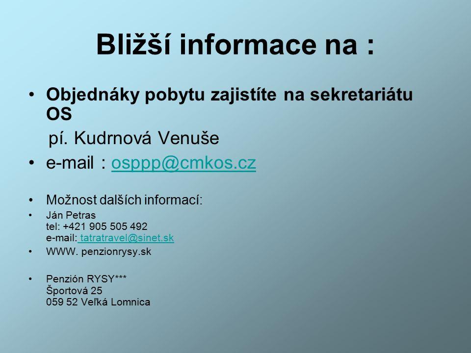 Bližší informace na : Objednáky pobytu zajistíte na sekretariátu OS pí. Kudrnová Venuše e-mail : osppp@cmkos.czosppp@cmkos.cz Možnost dalších informac
