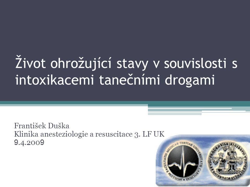 Život ohrožující stavy v souvislosti s intoxikacemi tanečními drogami František Duška Klinika anesteziologie a resuscitace 3. LF UK 9.4.200 9