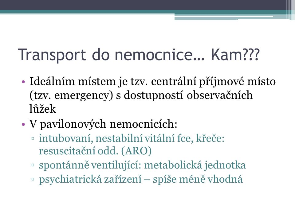 Transport do nemocnice… Kam??? Ideálním místem je tzv. centrální příjmové místo (tzv. emergency) s dostupností observačních lůžek V pavilonových nemoc