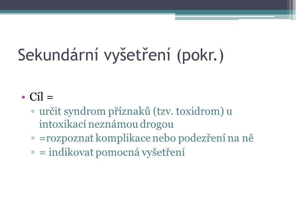 Sekundární vyšetření (pokr.) Cíl = ▫určit syndrom příznaků (tzv. toxidrom) u intoxikací neznámou drogou ▫=rozpoznat komplikace nebo podezření na ně ▫=