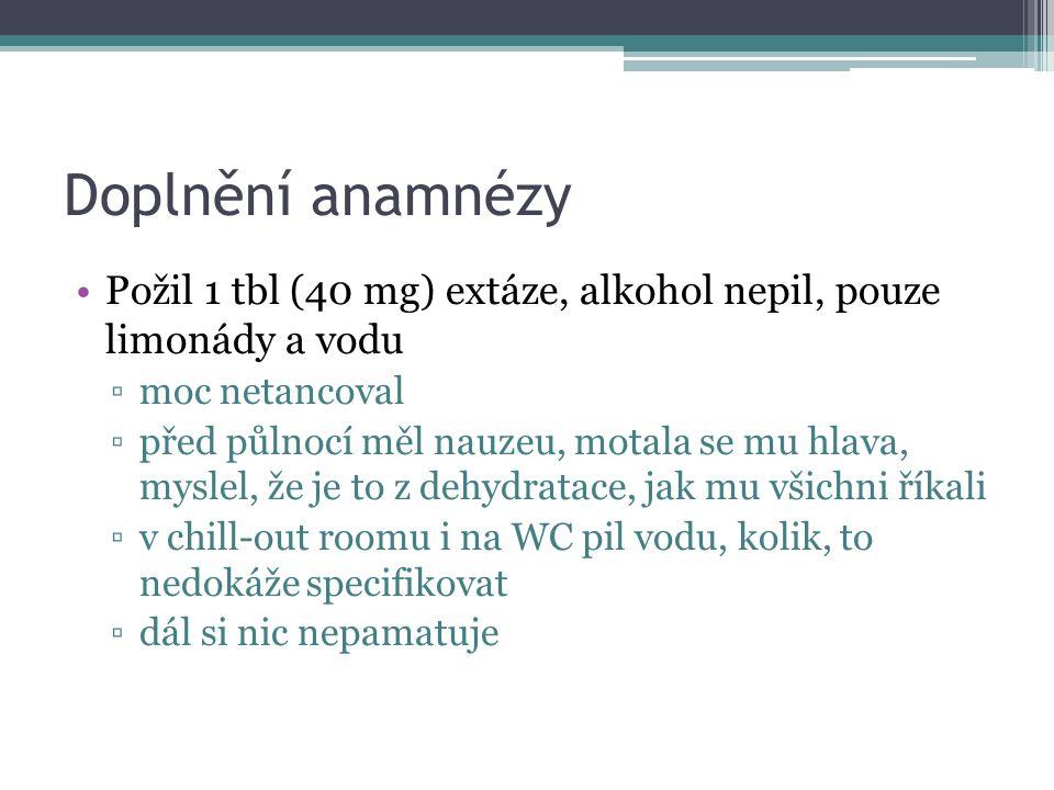 Doplnění anamnézy Požil 1 tbl (40 mg) extáze, alkohol nepil, pouze limonády a vodu ▫moc netancoval ▫před půlnocí měl nauzeu, motala se mu hlava, mysle