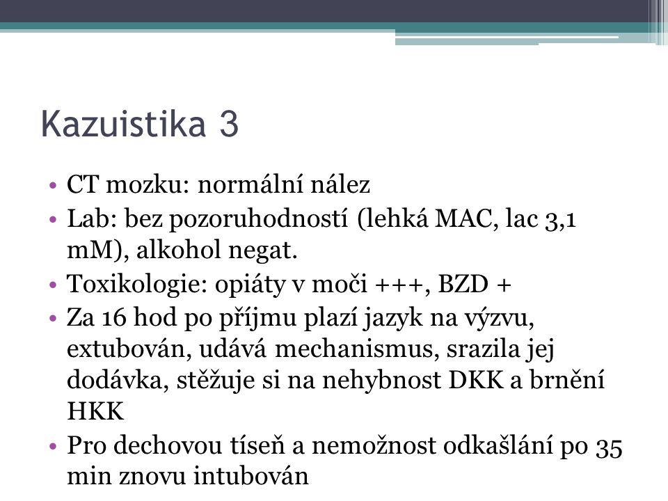 Kazuistika 3 CT mozku: normální nález Lab: bez pozoruhodností (lehká MAC, lac 3,1 mM), alkohol negat. Toxikologie: opiáty v moči +++, BZD + Za 16 hod