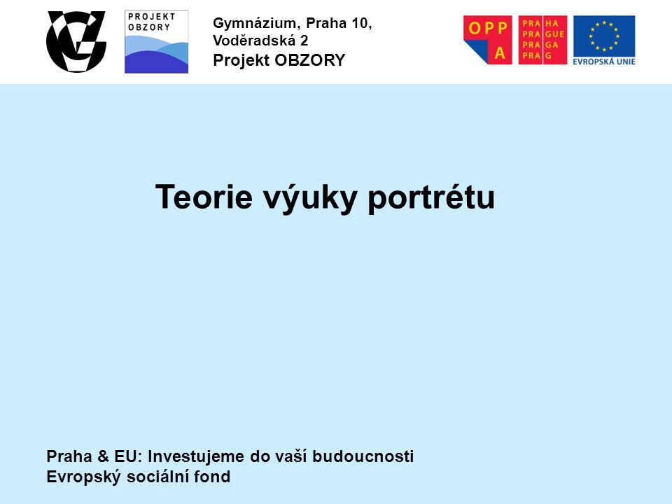 Praha & EU: Investujeme do vaší budoucnosti Evropský sociální fond Gymnázium, Praha 10, Voděradská 2 Projekt OBZORY Teorie výuky portrétu