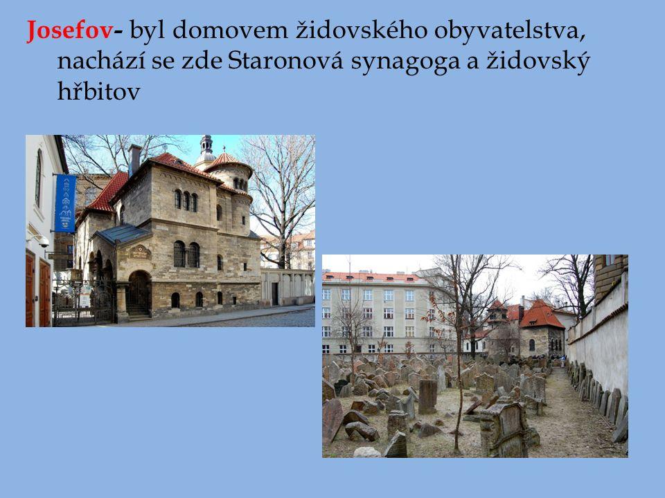 Josefov- byl domovem židovského obyvatelstva, nachází se zde Staronová synagoga a židovský hřbitov