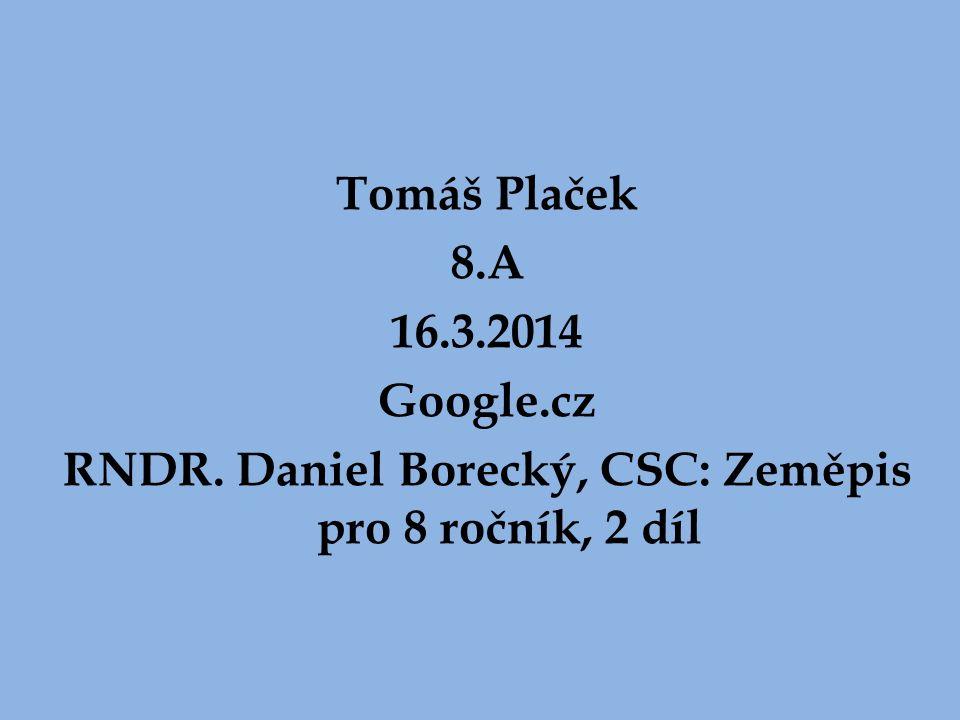Tomáš Plaček 8.A 16.3.2014 Google.cz RNDR. Daniel Borecký, CSC: Zeměpis pro 8 ročník, 2 díl