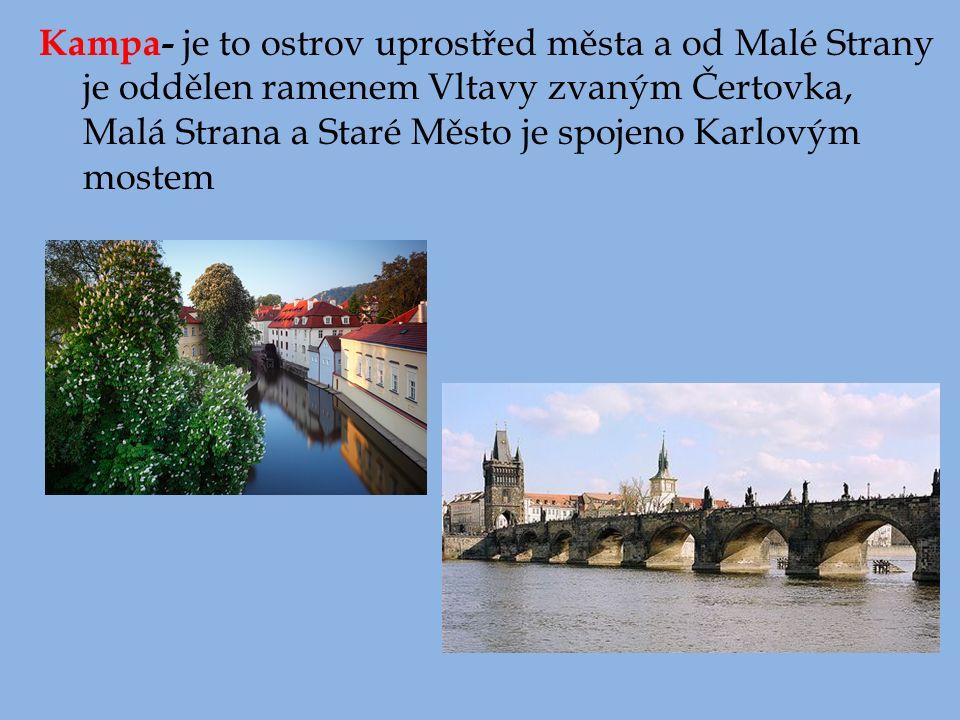 Kampa- je to ostrov uprostřed města a od Malé Strany je oddělen ramenem Vltavy zvaným Čertovka, Malá Strana a Staré Město je spojeno Karlovým mostem