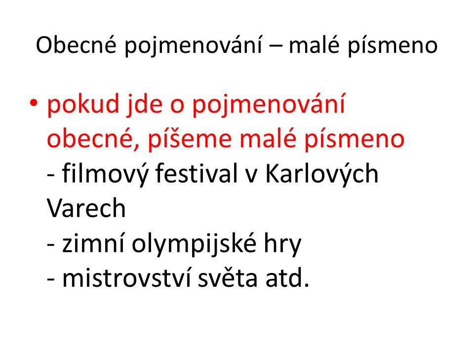 Obecné pojmenování – malé písmeno pokud jde o pojmenování obecné, píšeme malé písmeno - filmový festival v Karlových Varech - zimní olympijské hry - mistrovství světa atd.