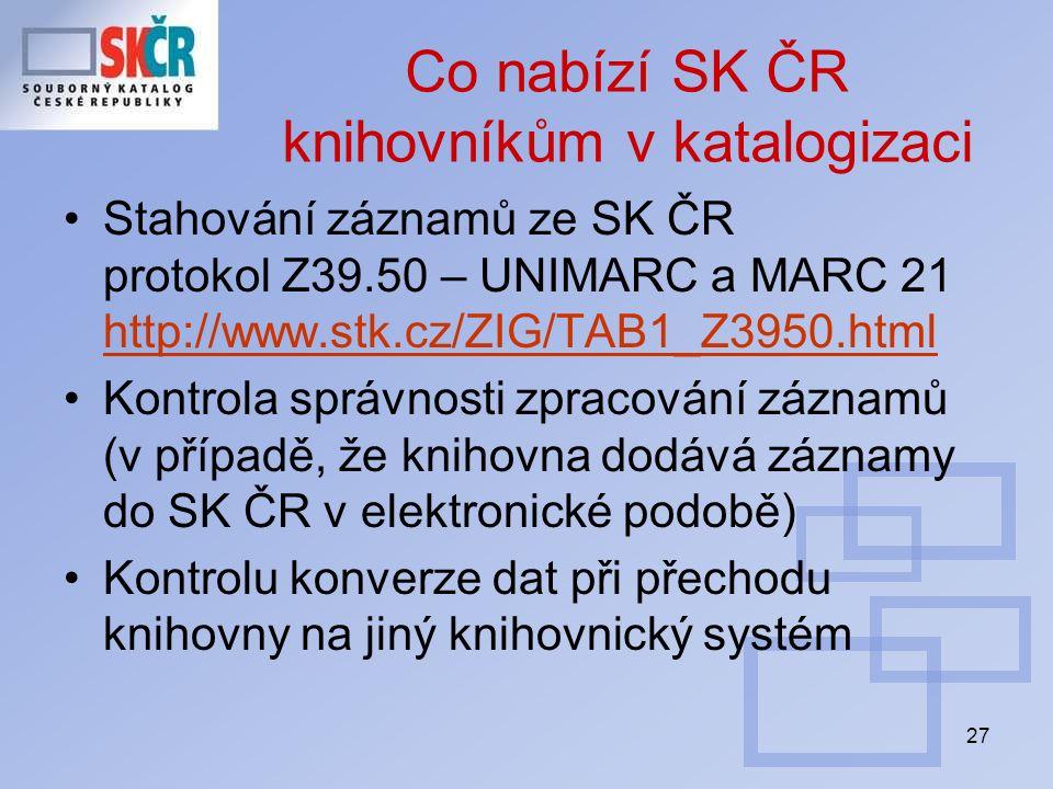 27 Co nabízí SK ČR knihovníkům v katalogizaci Stahování záznamů ze SK ČR protokol Z39.50 – UNIMARC a MARC 21 http://www.stk.cz/ZIG/TAB1_Z3950.html http://www.stk.cz/ZIG/TAB1_Z3950.html Kontrola správnosti zpracování záznamů (v případě, že knihovna dodává záznamy do SK ČR v elektronické podobě) Kontrolu konverze dat při přechodu knihovny na jiný knihovnický systém