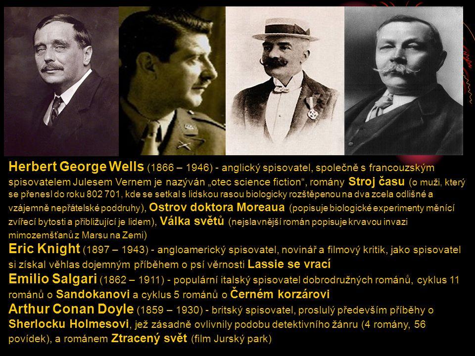 """Herbert George Wells (1866 – 1946) - anglický spisovatel, společně s francouzským spisovatelem Julesem Vernem je nazýván """"otec science fiction , romány Stroj času ( o muži, který se přenesl do roku 802 701, kde se setkal s lidskou rasou biologicky rozštěpenou na dva zcela odlišné a vzájemně nepřátelské poddruhy ), Ostrov doktora Moreaua ( popisuje biologické experimenty měnící zvířecí bytosti a přibližující je lidem ), Válka světů ( nejslavnější román popisuje krvavou invazi mimozemšťanů z Marsu na Zemi ) Eric Knight (1897 – 1943) - angloamerický spisovatel, novinář a filmový kritik, jako spisovatel si získal věhlas dojemným příběhem o psí věrnosti Lassie se vrací Emilio Salgari (1862 – 1911) - populární italský spisovatel dobrodružných románů, cyklus 11 románů o Sandokanovi a cyklus 5 románů o Černém korzárovi Arthur Conan Doyle (1859 – 1930) - britský spisovatel, proslulý především příběhy o Sherlocku Holmesovi, jež zásadně ovlivnily podobu detektivního žánru (4 romány, 56 povídek), a románem Ztracený svět (film Jurský park)"""