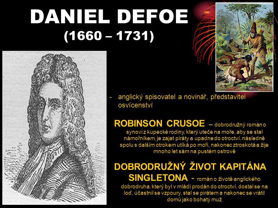 DANIEL DEFOE (1660 – 1731) -anglický spisovatel a novinář, představitel osvícenství ROBINSON CRUSOE – dobrodružný román o synovi z kupecké rodiny, který uteče na moře, aby se stal námořníkem, je zajat piráty a upadne do otroctví, následně spolu s dalším otrokem utíká po moři, nakonec ztroskotá a žije mnoho let sám na pustém ostrově DOBRODRUŽNÝ ŽIVOT KAPITÁNA SINGLETONA - román o životě anglického dobrodruha, který byl v mládí prodán do otroctví, dostal se na loď, účastnil se vzpoury, stal se pirátem a nakonec se vrátil domů jako bohatý muž