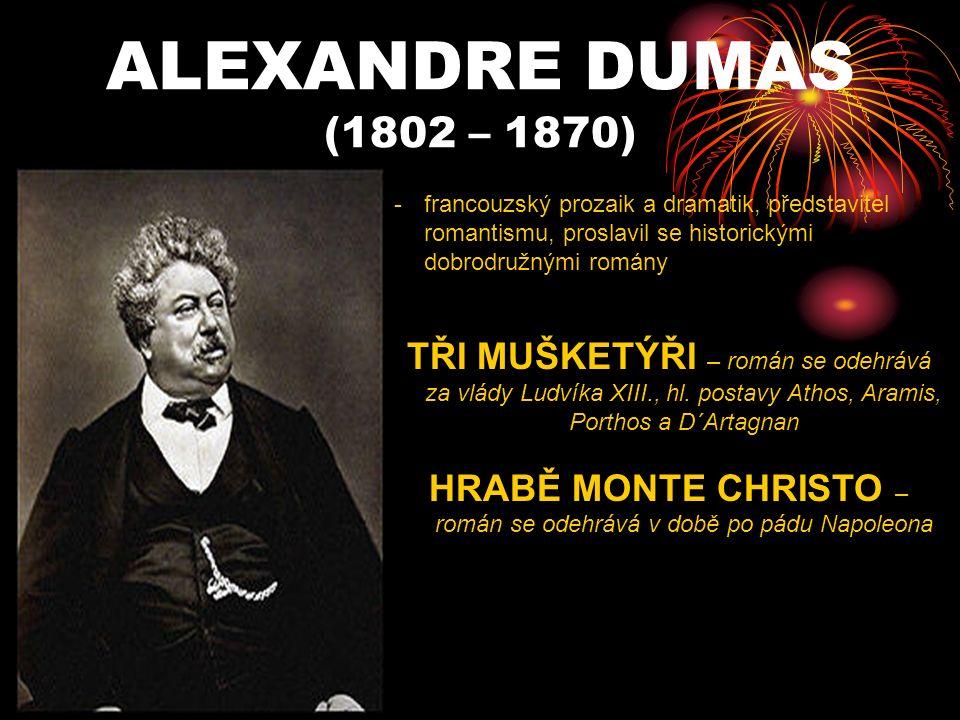 ALEXANDRE DUMAS (1802 – 1870) -francouzský prozaik a dramatik, představitel romantismu, proslavil se historickými dobrodružnými romány TŘI MUŠKETÝŘI – román se odehrává za vlády Ludvíka XIII., hl.