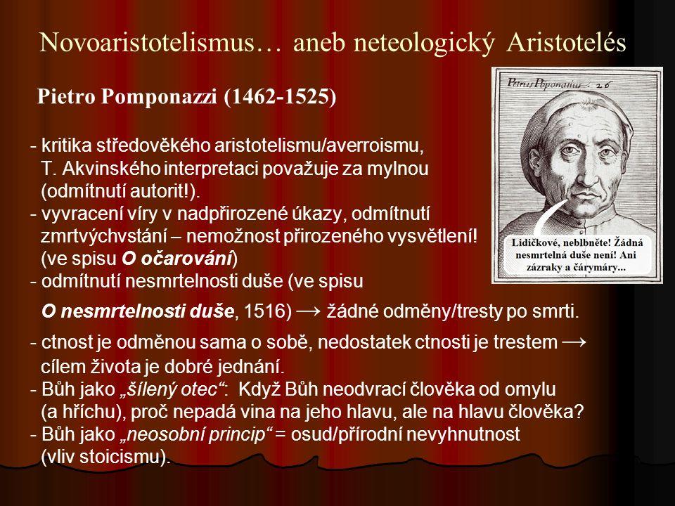 Novoaristotelismus… aneb neteologický Aristotelés Pietro Pomponazzi (1462-1525) - kritika středověkého aristotelismu/averroismu, T.