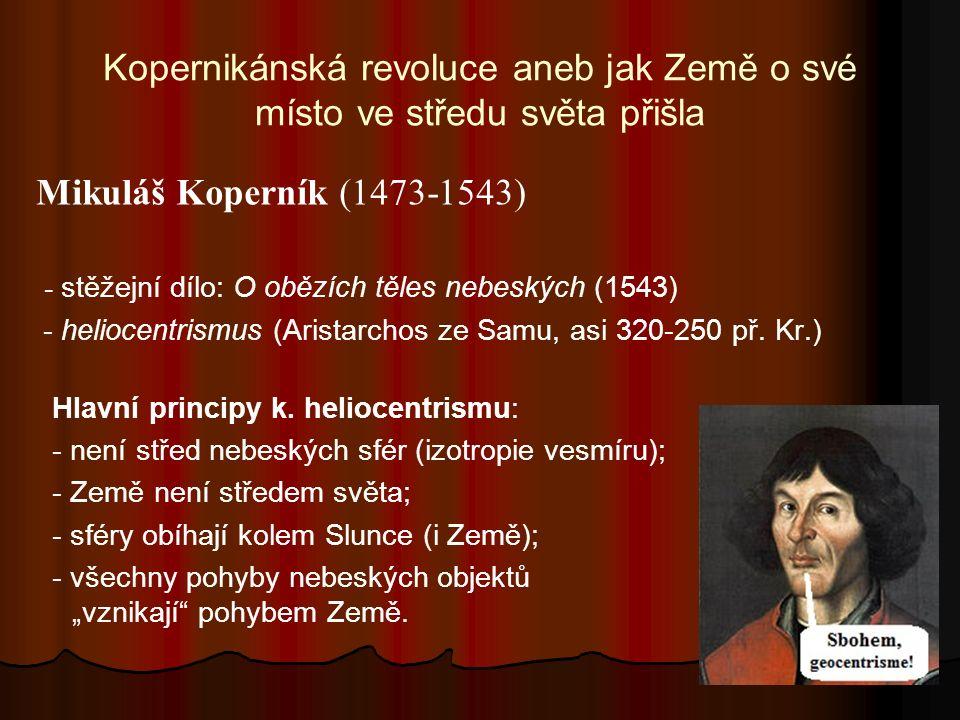 Kopernikánská revoluce aneb jak Země o své místo ve středu světa přišla Mikuláš Koperník (1473-1543) - stěžejní dílo: O obězích těles nebeských (1543) - heliocentrismus (Aristarchos ze Samu, asi 320-250 př.