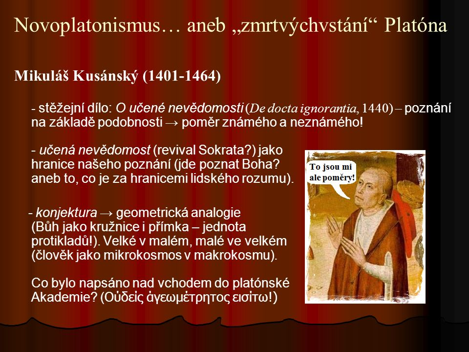 """Novoplatonismus… aneb """"zmrtvýchvstání Platóna Mikuláš Kusánský (1401-1464) - stěžejní dílo: O učené nevědomosti (De docta ignorantia, 1440) – poznání na základě podobnosti → poměr známého a neznámého."""