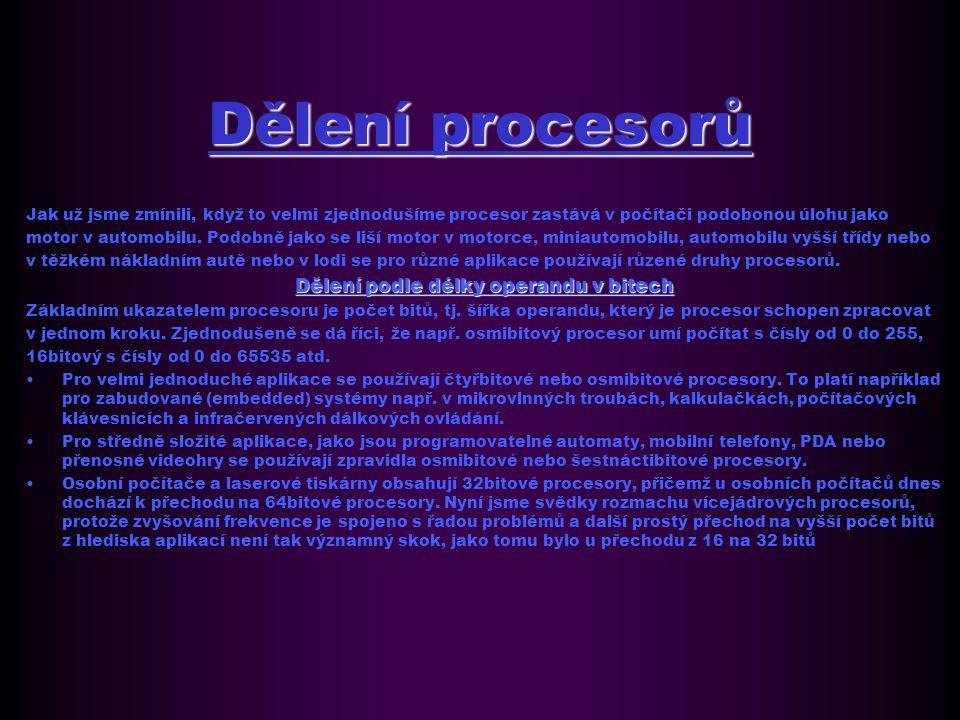 Historie mikroprocesorů 1971 - Intel 4004 - první mikroprocesor - čtyřbitový1971 - Intel 4004 - první mikroprocesor - čtyřbitový 1972 - Intel 8008 - osmibitový mikroprocesor1972 - Intel 8008 - osmibitový mikroprocesor 1974 - Intel 8080 - osmibitový mikroprocesor, který se stal základem prvních osmibitových osobních počítačů1974 - Intel 8080 - osmibitový mikroprocesor, který se stal základem prvních osmibitových osobních počítačů 1975 - MOS Technology 6502 - osmibitový mikroprocesor, montovaný do Apple II, Commodore 64 a Atari1975 - MOS Technology 6502 - osmibitový mikroprocesor, montovaný do Apple II, Commodore 64 a Atari 1975 - Motorola 6800 - první procesor firmy Motorola1975 - Motorola 6800 - první procesor firmy Motorola 1975 - AMD nastupuje na trh s řadou Am29001975 - AMD nastupuje na trh s řadou Am2900 1976 - TI TMS 9900 - 16bitový mikroprocesor1976 - TI TMS 9900 - 16bitový mikroprocesor 1976 - Zilog Z80 - 8bitový mikroprocesor, s rozšířenou instrukční sadou Intel 8080, frekvence až 10 MHz1976 - Zilog Z80 - 8bitový mikroprocesor, s rozšířenou instrukční sadou Intel 8080, frekvence až 10 MHz 1978 - Intel 8086 - 16bitový mikroprocesor, první z architektury x861978 - Intel 8086 - 16bitový mikroprocesor, první z architektury x86 1978 - Intel 8088 - 16bitový mikroprocesor s osmibitovou sběrnicí, který byl použit v prvním IBM PC v roce 19811978 - Intel 8088 - 16bitový mikroprocesor s osmibitovou sběrnicí, který byl použit v prvním IBM PC v roce 1981 1979 - Motorola 68000 - 32/16bitový mikroprocesor1979 - Motorola 68000 - 32/16bitový mikroprocesor 1979 - Zilog Z8000 - 16bitový mikroprocesor1979 - Zilog Z8000 - 16bitový mikroprocesor 1980 - IBM 801 - 24bitový experimentální procesor s revoluční RISC architekturou dosahující vynikajícího výkonu1980 - IBM 801 - 24bitový experimentální procesor s revoluční RISC architekturou dosahující vynikajícího výkonu 1982 - Intel 80286 - 16bitový mikroprocesor1982 - Intel 80286 - 16bitový mikroprocesor 1985 - Intel 80386 - 32bitový 