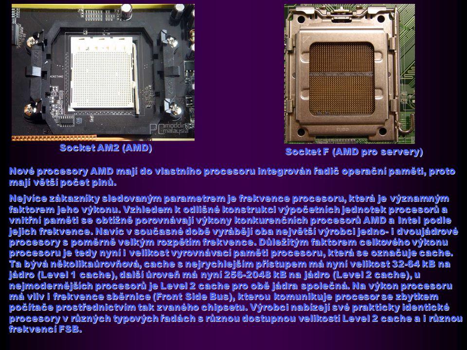 Socket AM2 (AMD) Socket F (AMD pro servery) Nové procesory AMD mají do vlastního procesoru integrován řadič operační paměti, proto mají větší počet pinů.