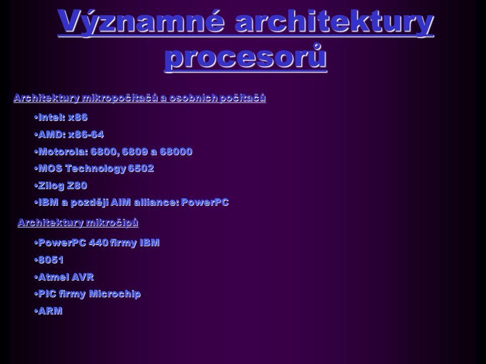 Významné architektury procesorů Architektury mikropočítačů a osobních počítačů Intel: x86Intel: x86 AMD: x86-64AMD: x86-64 Motorola: 6800, 6809 a 68000Motorola: 6800, 6809 a 68000 MOS Technology 6502MOS Technology 6502 Zilog Z80Zilog Z80 IBM a později AIM alliance: PowerPCIBM a později AIM alliance: PowerPC Architektury mikročipů PowerPC 440 firmy IBMPowerPC 440 firmy IBM 80518051 Atmel AVRAtmel AVR PIC firmy MicrochipPIC firmy Microchip ARMARM