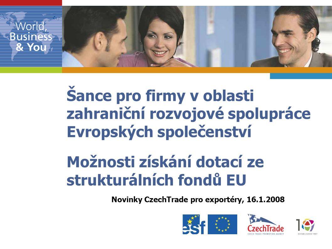 Šance pro firmy v oblasti zahraniční rozvojové spolupráce Evropských společenství Možnosti získání dotací ze strukturálních fondů EU Novinky CzechTrade pro exportéry, 16.1.2008