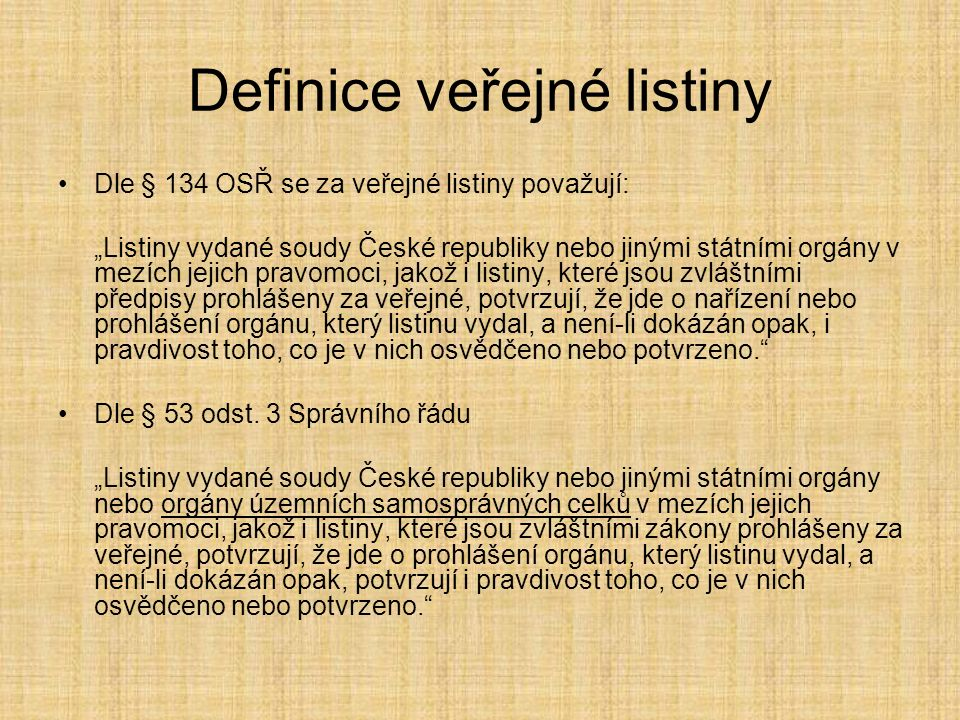 """Definice veřejné listiny Dle § 134 OSŘ se za veřejné listiny považují: """"Listiny vydané soudy České republiky nebo jinými státními orgány v mezích jejich pravomoci, jakož i listiny, které jsou zvláštními předpisy prohlášeny za veřejné, potvrzují, že jde o nařízení nebo prohlášení orgánu, který listinu vydal, a není-li dokázán opak, i pravdivost toho, co je v nich osvědčeno nebo potvrzeno. Dle § 53 odst."""
