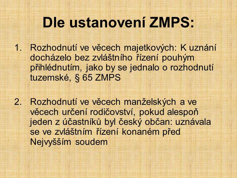 Dle ustanovení ZMPS: 1.Rozhodnutí ve věcech majetkových: K uznání docházelo bez zvláštního řízení pouhým přihlédnutím, jako by se jednalo o rozhodnutí tuzemské, § 65 ZMPS 2.Rozhodnutí ve věcech manželských a ve věcech určení rodičovství, pokud alespoň jeden z účastníků byl český občan: uznávala se ve zvláštním řízení konaném před Nejvyšším soudem