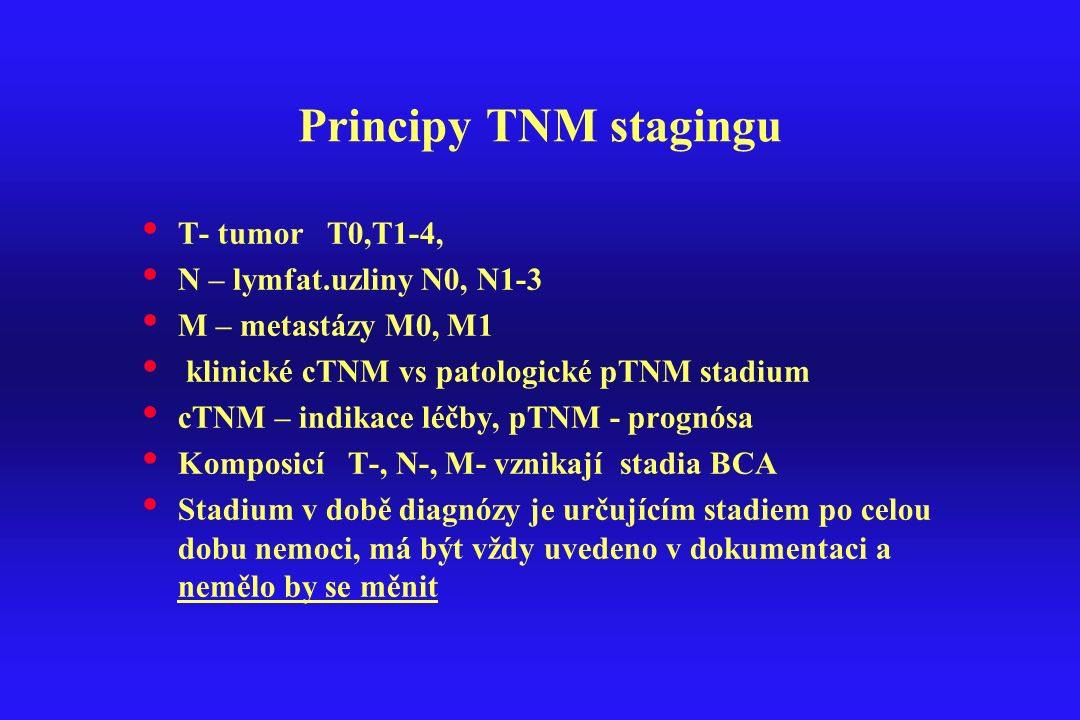 Principy TNM stagingu T- tumor T0,T1-4, N – lymfat.uzliny N0, N1-3 M – metastázy M0, M1 klinické cTNM vs patologické pTNM stadium cTNM – indikace léčb