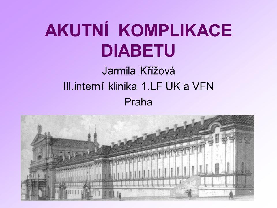 AKUTNÍ KOMPLIKACE DIABETU Jarmila Křížová III.interní klinika 1.LF UK a VFN Praha