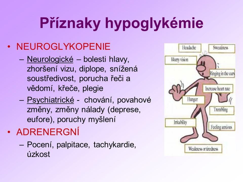 Příznaky hypoglykémie NEUROGLYKOPENIE –Neurologické – bolesti hlavy, zhoršení vizu, diplope, snížená soustředivost, porucha řeči a vědomí, křeče, plegie –Psychiatrické - chování, povahové změny, změny nálady (deprese, eufore), poruchy myšlení ADRENERGNÍ –Pocení, palpitace, tachykardie, úzkost