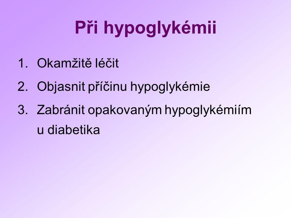 Při hypoglykémii 1.Okamžitě léčit 2.Objasnit příčinu hypoglykémie 3.Zabránit opakovaným hypoglykémiím u diabetika