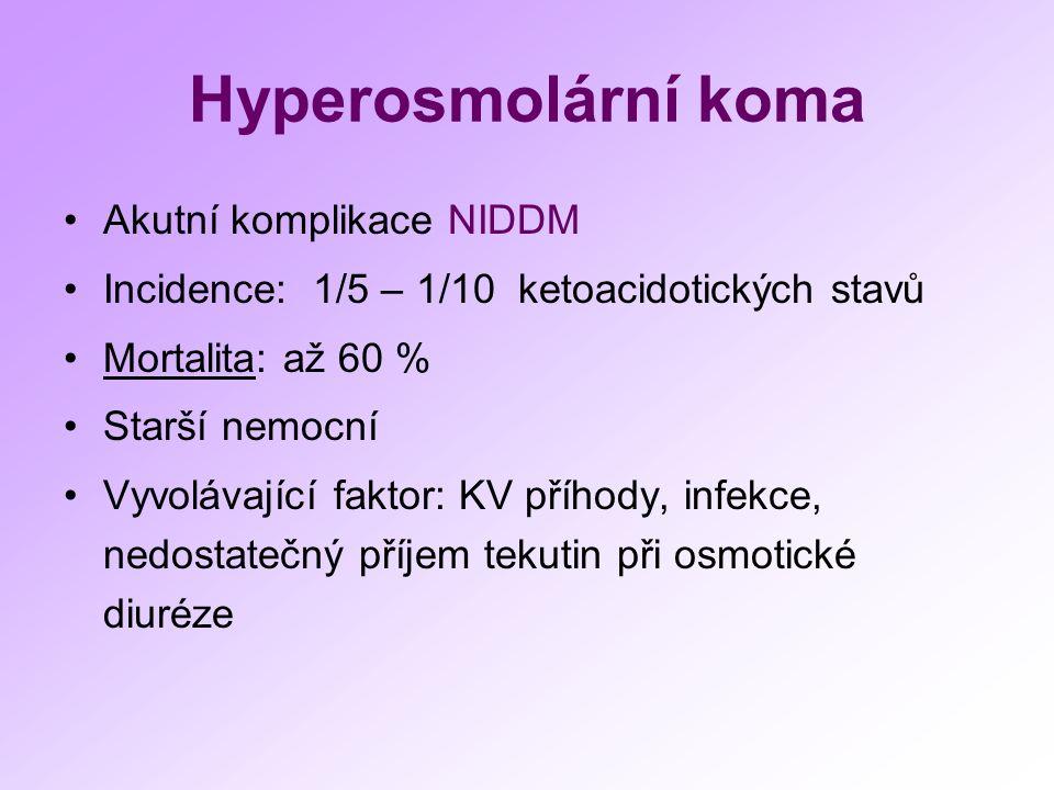 Hyperosmolární koma Akutní komplikace NIDDM Incidence: 1/5 – 1/10 ketoacidotických stavů Mortalita: až 60 % Starší nemocní Vyvolávající faktor: KV příhody, infekce, nedostatečný příjem tekutin při osmotické diuréze