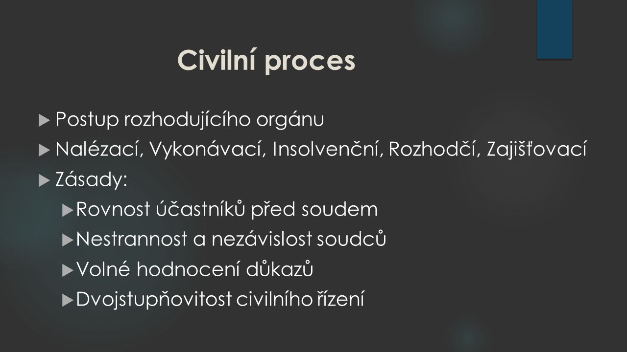 Civilní proces  Postup rozhodujícího orgánu  Nalézací, Vykonávací, Insolvenční, Rozhodčí, Zajišťovací  Zásady:  Rovnost účastníků před soudem  Nestrannost a nezávislost soudců  Volné hodnocení důkazů  Dvojstupňovitost civilního řízení