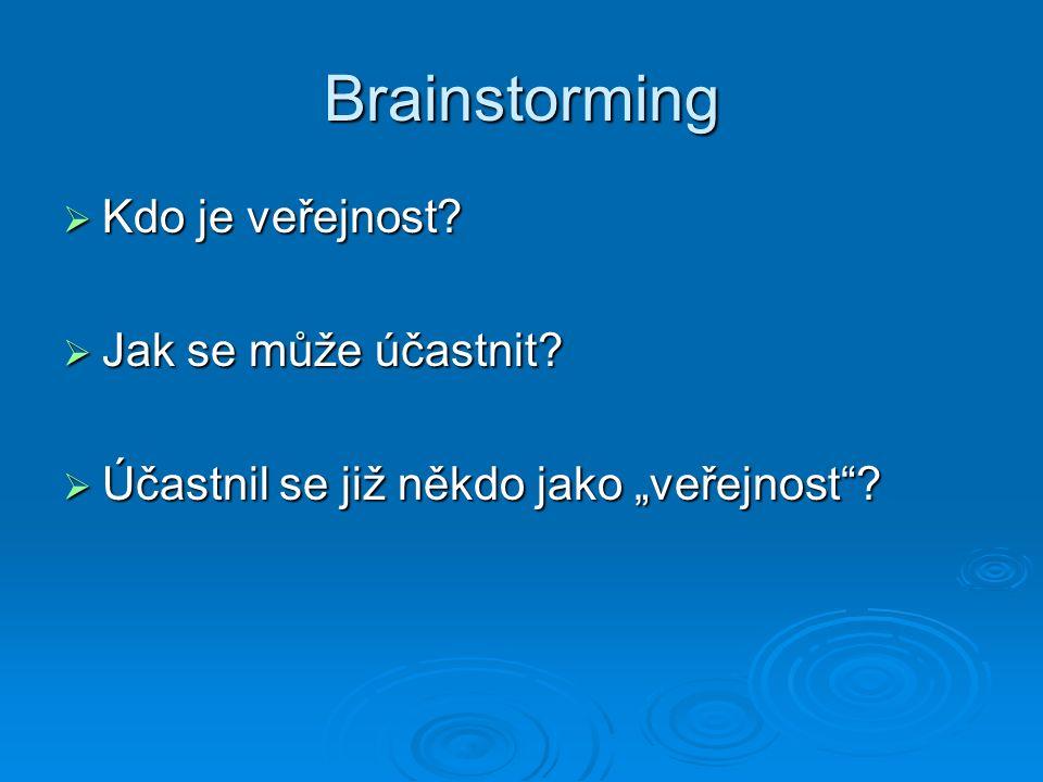 """Brainstorming  Kdo je veřejnost  Jak se může účastnit  Účastnil se již někdo jako """"veřejnost"""