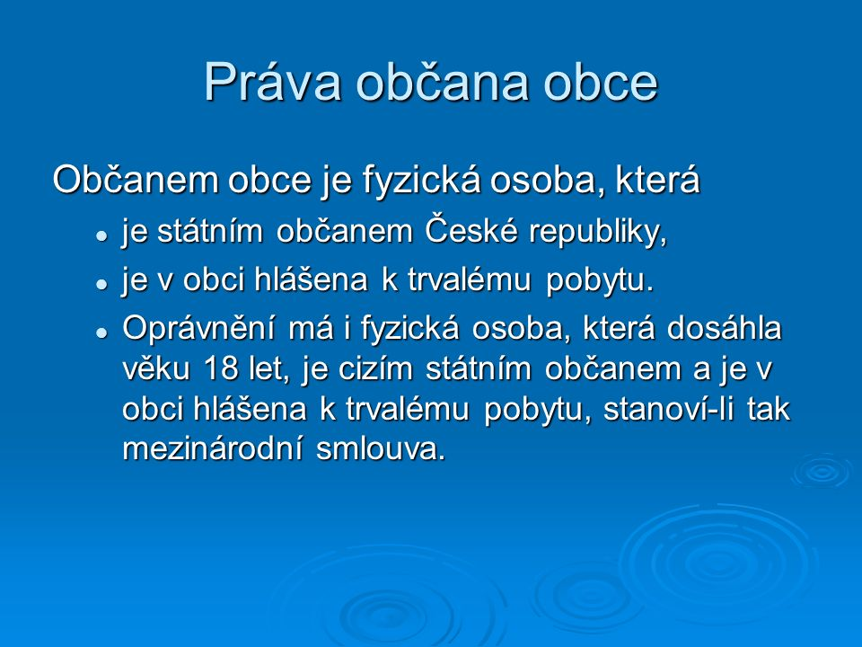 Práva občana obce Občanem obce je fyzická osoba, která je státním občanem České republiky, je státním občanem České republiky, je v obci hlášena k trv